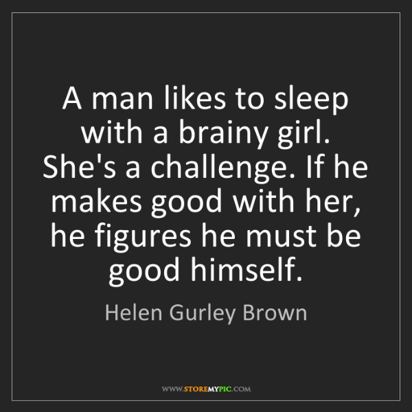 Helen Gurley Brown: A man likes to sleep with a brainy girl. She's a challenge....