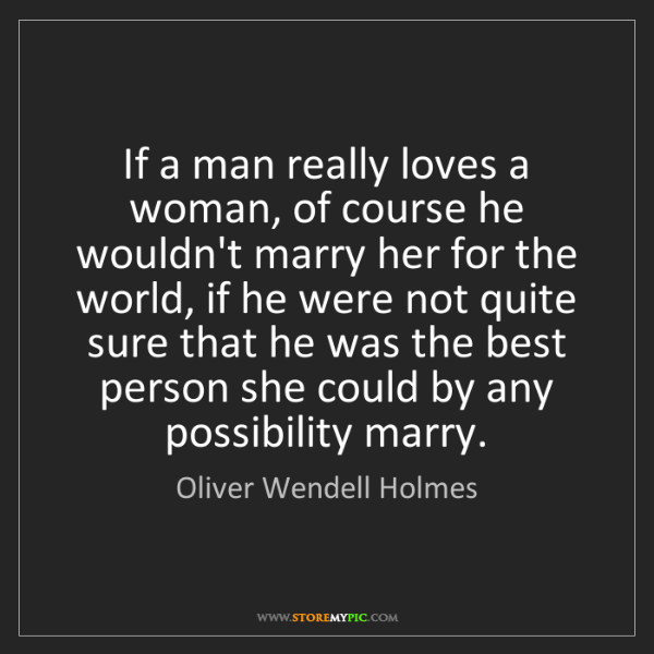 Oliver Wendell Holmes: If a man really loves a woman, of course he wouldn't...