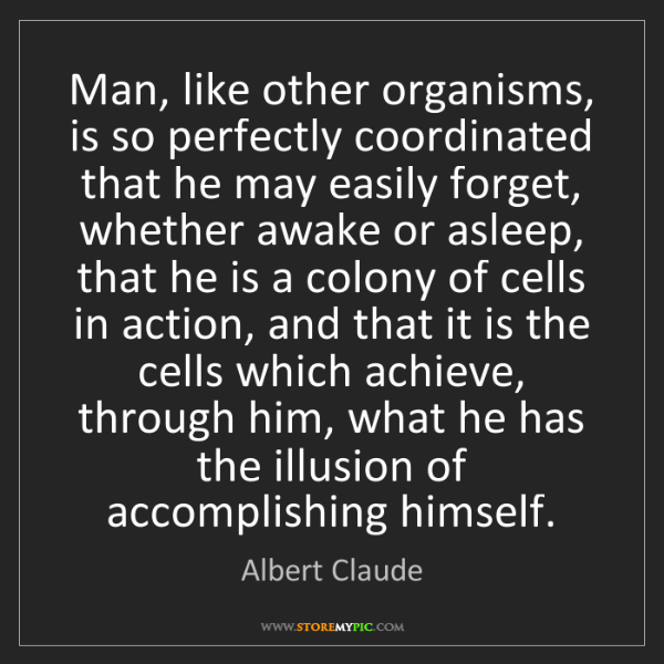 Albert Claude: Man, like other organisms, is so perfectly coordinated...