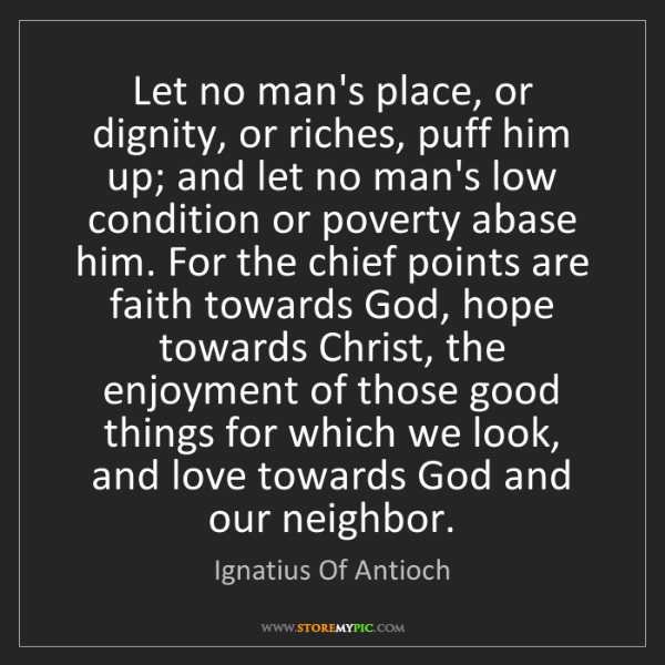 Ignatius Of Antioch: Let no man's place, or dignity, or riches, puff him up;...