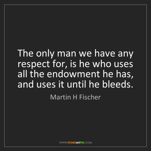 Martin H Fischer: The only man we have any respect for, is he who uses...