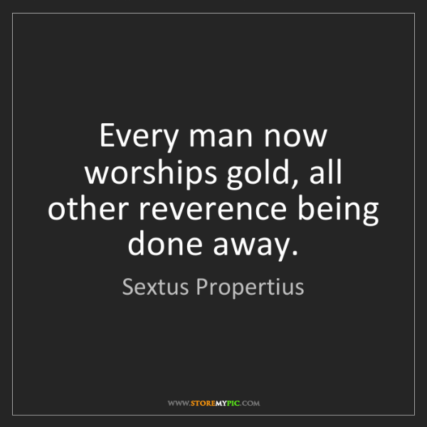 Sextus Propertius: Every man now worships gold, all other reverence being...