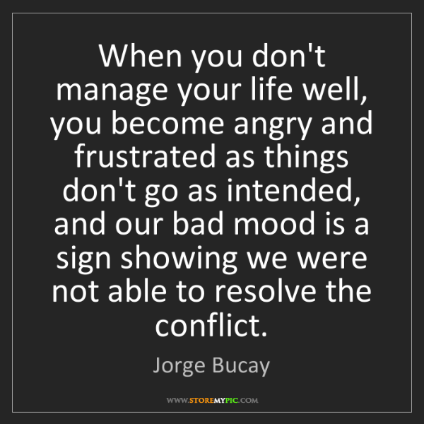 Jorge Bucay: When you don't manage your life well, you become angry...