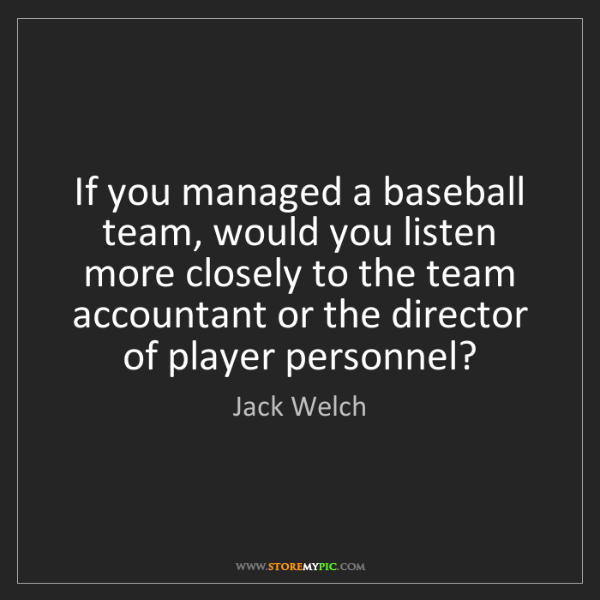 Jack Welch: If you managed a baseball team, would you listen more...