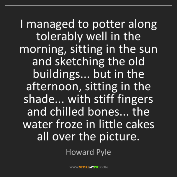 Howard Pyle: I managed to potter along tolerably well in the morning,...
