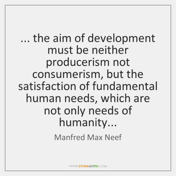 ... the aim of development must be neither producerism not consumerism, but the ...