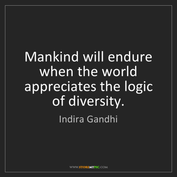 Indira Gandhi: Mankind will endure when the world appreciates the logic...