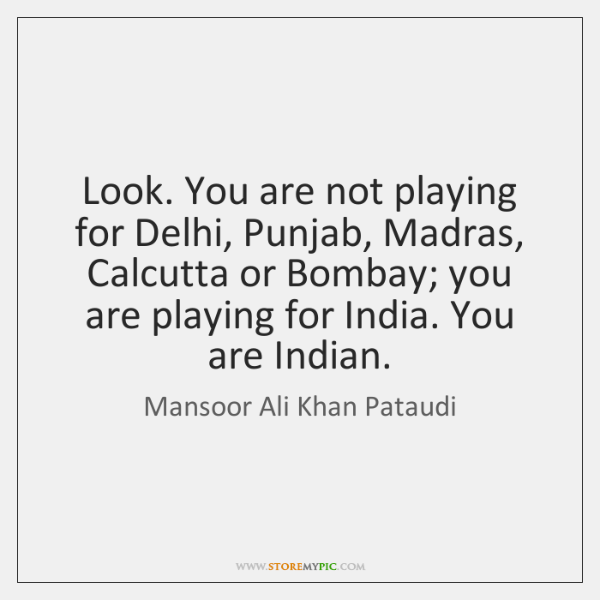 Look. You are not playing for Delhi, Punjab, Madras, Calcutta or Bombay; ...