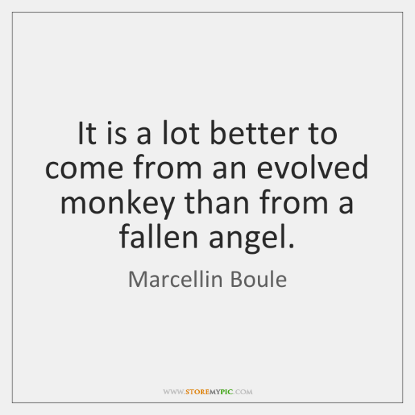 It is a lot better to come from an evolved monkey than ...