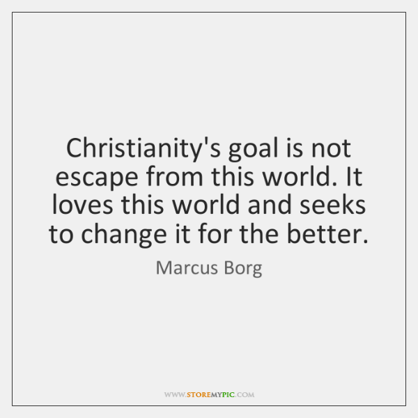 Christianity's goal is not escape from this world. It loves this world ...