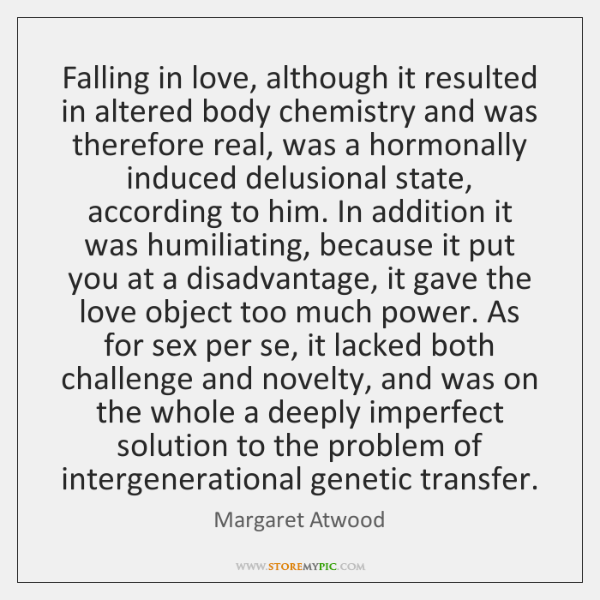 Falling in love, although it resulted in altered body chemistry and was ...