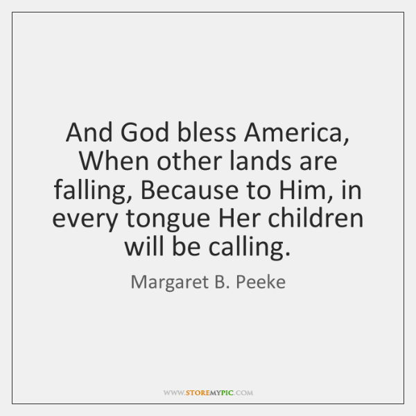 And God bless America, When other lands are falling, Because to Him, ...