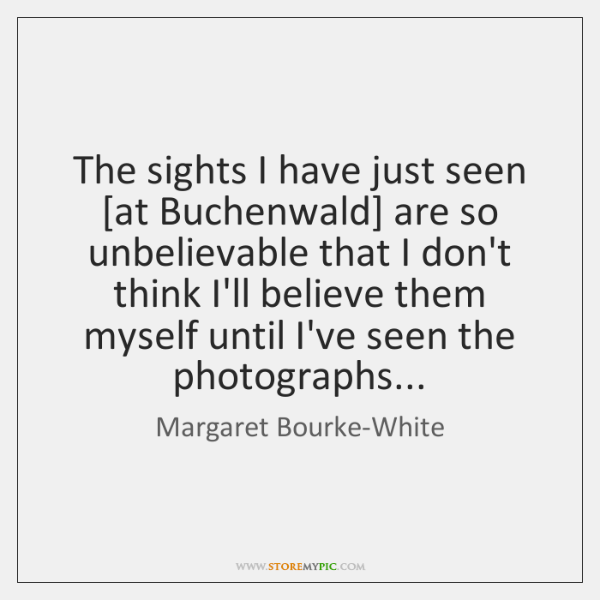 The sights I have just seen [at Buchenwald] are so unbelievable that ...