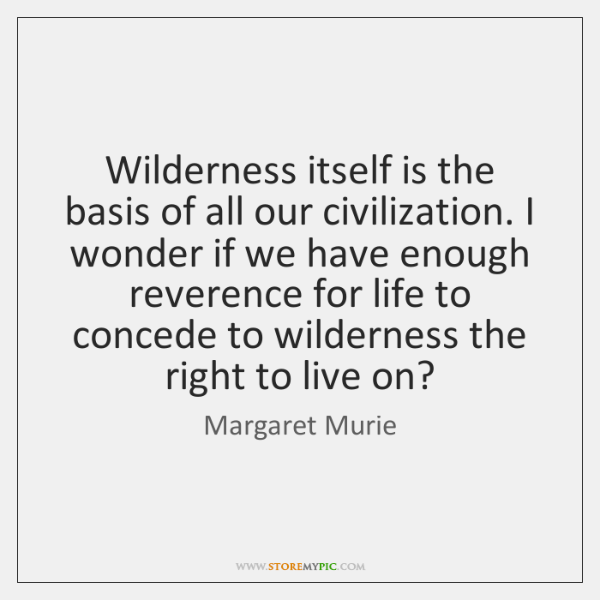 Wilderness itself is the basis of all our civilization. I wonder if ...
