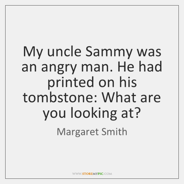 My uncle Sammy was an angry man. He had printed on his ...