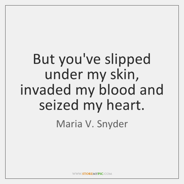But you've slipped under my skin, invaded my blood and seized my ...