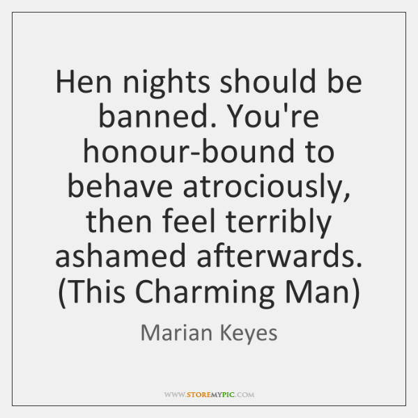 Hen nights should be banned. You're honour-bound to behave atrociously, then feel ...