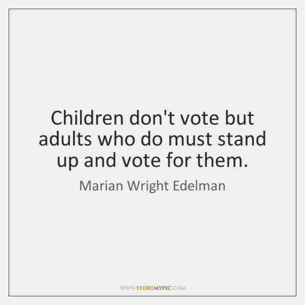 Children don't vote but adults who do must stand up and vote ...