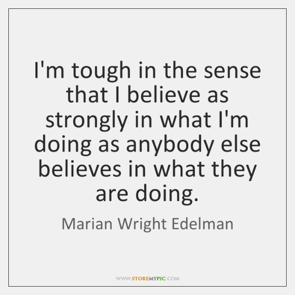 I'm tough in the sense that I believe as strongly in what ...