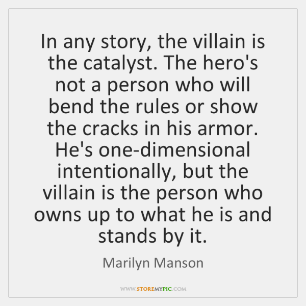 In any story, the villain is the catalyst. The hero's not a ...