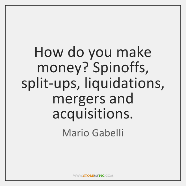 How do you make money? Spinoffs, split-ups, liquidations, mergers and acquisitions.
