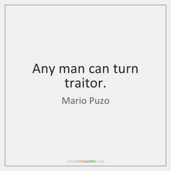 Any man can turn traitor.