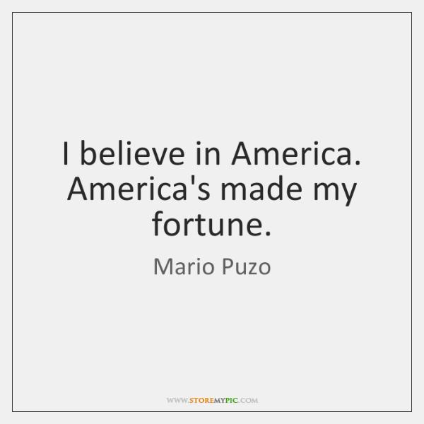 I believe in America. America's made my fortune.