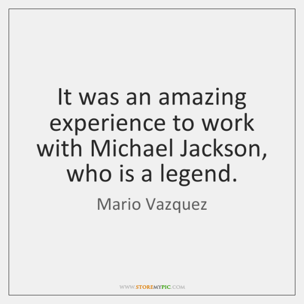It was an amazing experience to work with Michael Jackson, who is ...