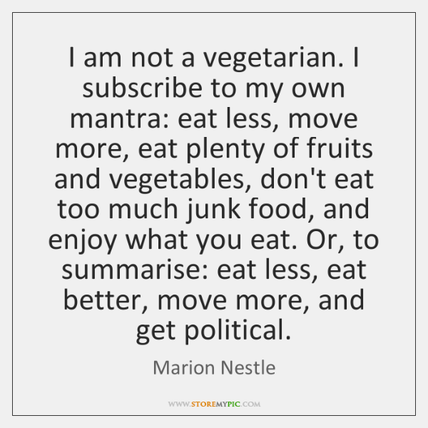 I am not a vegetarian. I subscribe to my own mantra: eat ...