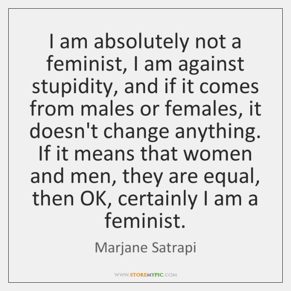I am absolutely not a feminist, I am against stupidity, and if ...