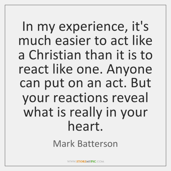 In my experience, it's much easier to act like a Christian than ...