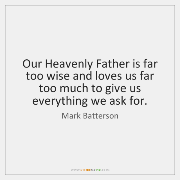 Our Heavenly Father is far too wise and loves us far too ...