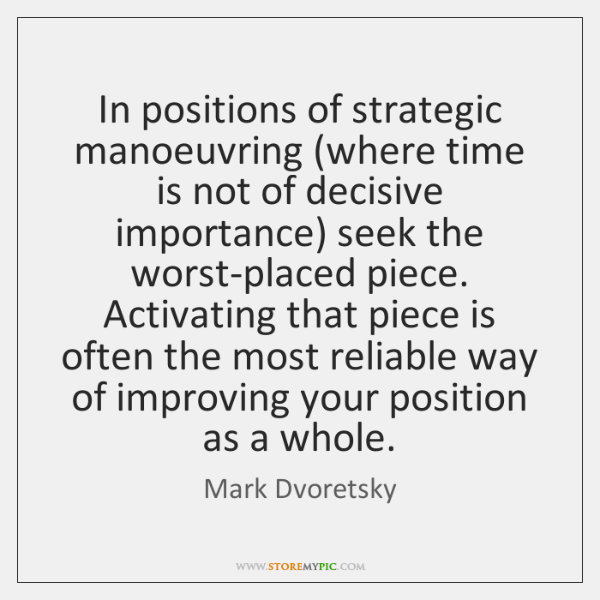 In positions of strategic manoeuvring (where time is not of decisive importance) ...