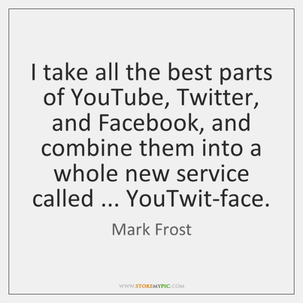 I take all the best parts of YouTube, Twitter, and Facebook, and ...