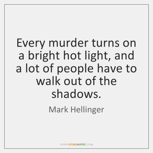 Every murder turns on a bright hot light, and a lot of ...