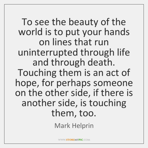 To see the beauty of the world is to put your hands ...