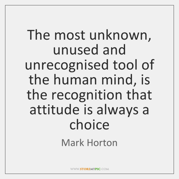 The most unknown, unused and unrecognised tool of the human mind, is ...