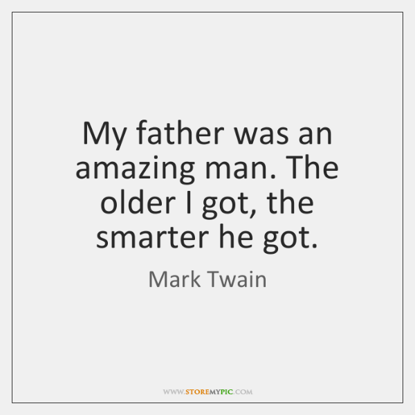 My father was an amazing man. The older I got, the smarter ...