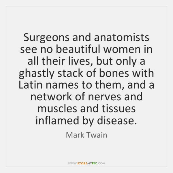 Surgeons and anatomists see no beautiful women in all their lives, but ...