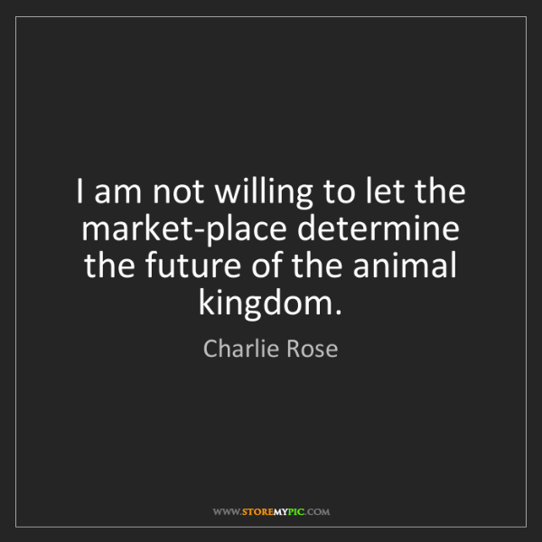 Charlie Rose: I am not willing to let the market-place determine the...