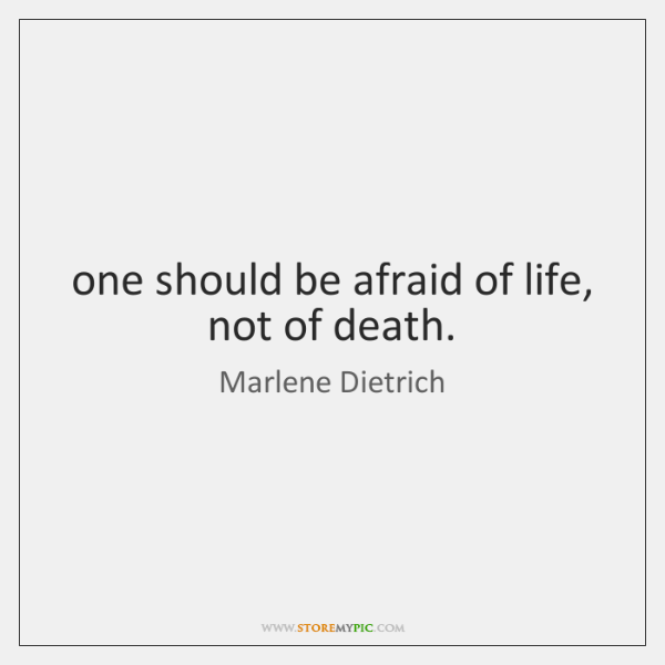 one should be afraid of life, not of death.