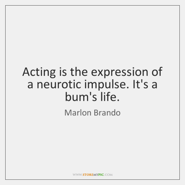 Acting is the expression of a neurotic impulse. It's a bum's life.