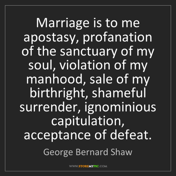 George Bernard Shaw: Marriage is to me apostasy, profanation of the sanctuary...