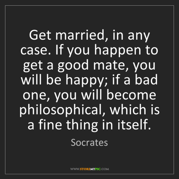 Socrates: Get married, in any case. If you happen to get a good...