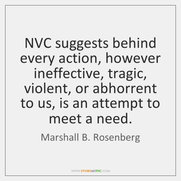 NVC suggests behind every action, however ineffective, tragic, violent, or abhorrent to ...