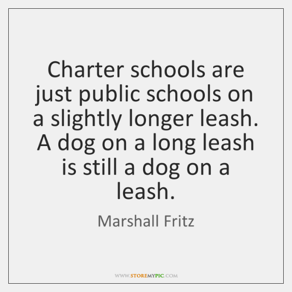 Charter schools are just public schools on a slightly longer leash. A ...