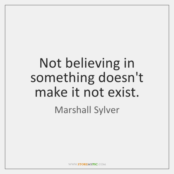 Not believing in something doesn't make it not exist.