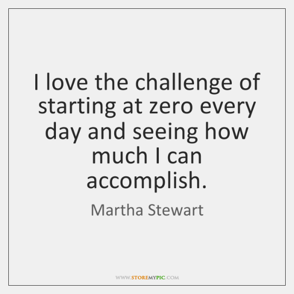 I love the challenge of starting at zero every day and seeing ...