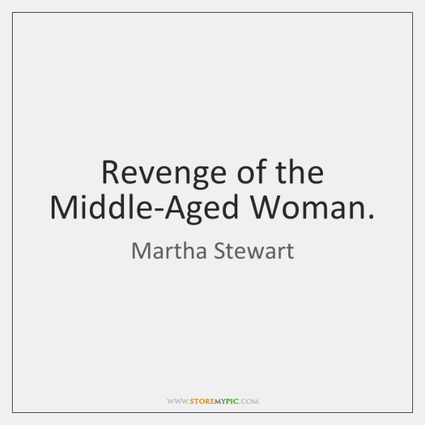 Revenge of the Middle-Aged Woman.