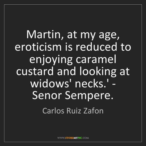 Carlos Ruiz Zafon: Martin, at my age, eroticism is reduced to enjoying caramel...
